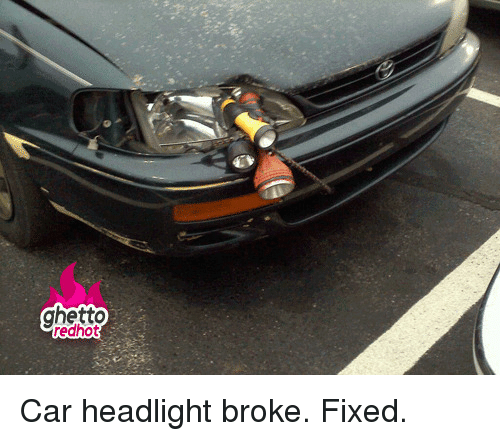 Ghetto Redhot P Car Headlight Broke Fixed P Ghetto Meme On Me Me