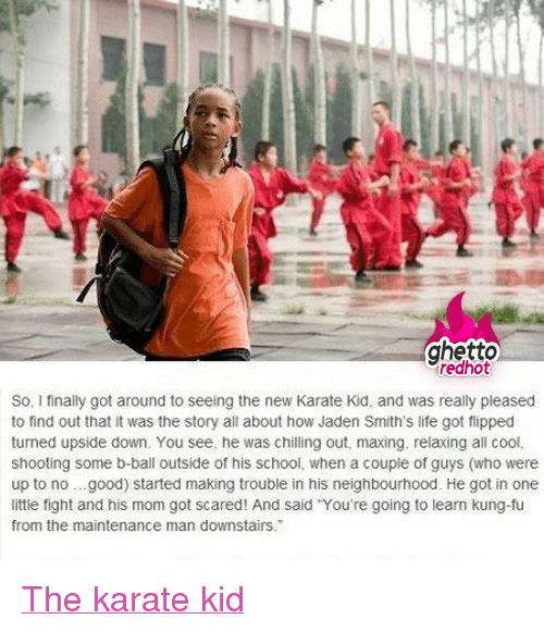 """Ghetto, Life, and School: ghetto  redhot  So, I finally got around to seeing the new Karate Kid, and was really pleased  to find out that it was the story all about how Jaden Smith's life got fipped  turned upside down. You see, he was chilling out, maxing. relaxing all cool,  shooting some b-ball outside of his school, when a couple of guys (who were  up to no.good) started making trouble in his neighbourhood. He got in one  little fight and his mom got scared! And said """"You're going to learn kung-fu  from the maintenance man downstairs. <p class=""""tumblrize-linkback""""><a href=""""http://www.ghettoredhot.com/the-karate-kid/"""" title=""""Go to original post at Ghetto Red Hot"""" rel=""""bookmark"""">The karate kid</a></p>"""