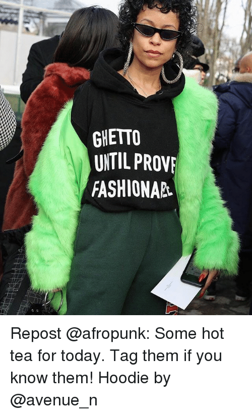 Ghetto, Memes, and Avenue: GHETTO  UNTIL PROVE  FASHIONAR Repost @afropunk: Some hot tea for today. Tag them if you know them! Hoodie by @avenue_n