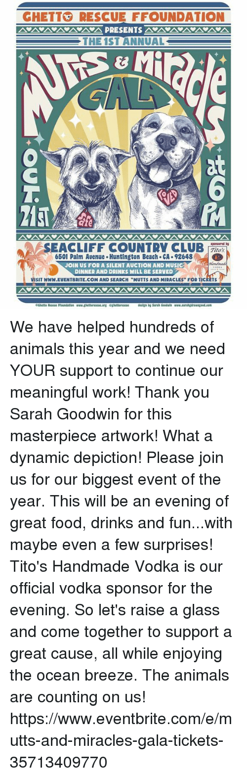 "Animals, Club, and Food: GHETTRESCUE FFOUNDATION  THE 1ST ANNUAL  at  6  SEACLIFF COUNTRY CLUB,  sponsored  Titos  ;  6501 Palm Avenue Huntington Beach CA. 92648  JOIN US FOR A SILENT AUCTION AND MUSIC  DINNER AND DRINKS WILL BE SERVED  VISIT WWW.EVENTBRITE.COM AND SEARCH ""MUTTS AND MIRACLES FOR TICKETS  CGhetta Rescu Pfoundation www.ghettorescue.erg oghettarescue degn by Sarah Gooduls  ood.com We have helped hundreds of animals this year and we need YOUR support to continue our meaningful work!   Thank you Sarah Goodwin for this masterpiece artwork!  What a dynamic depiction!   Please join us for our biggest event of the year. This will be an evening of great food, drinks and fun...with maybe even a few surprises! Tito's Handmade Vodka is our official vodka sponsor for the evening. So let's raise a glass and come together to support a great cause, all while enjoying the ocean breeze. The animals are counting on us! https://www.eventbrite.com/e/mutts-and-miracles-gala-tickets-35713409770"