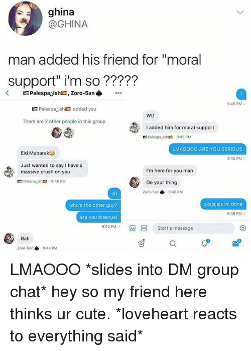 """Crush, Cute, and Group Chat: ghina  @GHINA  man added his friend for """"moral  support"""" i'm so ?????  45 PM  Palespaysh added you  Wtf  There are 2 other people in this group  added him for moral support  ㄷ PalespayshX: 9:45 PM  LMAOOOO ARE YOU SERIOUS  Eid Mubarak  9:45 PM  Just wanted to say I have a  massive crush on you  I'm here for you man  ㄷ Palespaysht. 9:40 PM  Do your thing  Zoro-5an 9:46 PM  who's the other guy?  sksjsjsjs im done  9:46 PM  are you bisexual  9:42 PM 图回Start a message  Rah  0  Zoro-5an 9:44 PM LMAOOO *slides into DM group chat* hey so my friend here thinks ur cute. *loveheart reacts to everything said*"""