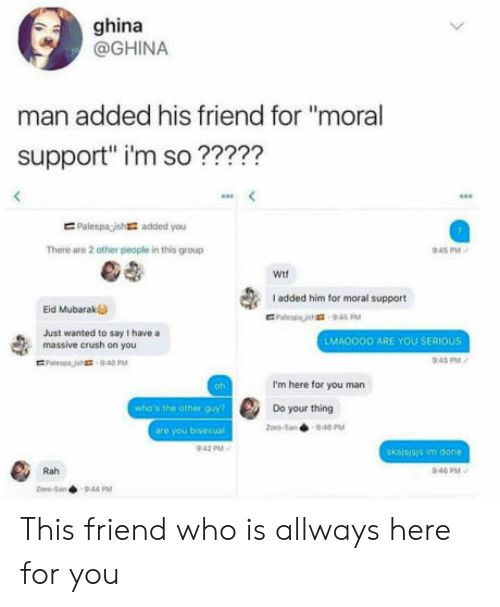 """Crush, Bisexual, and Pro: ghina  @GHINA  man added his friend for """"moral  support"""" i'm so ?????  E Palespaish  added you  There are 2 other people in this group  45 PM  Wit  I added him for moral support  Eid Mubarak  Just wanted to say I have a  massive crush on you  LMA0OOO ARE YOU SERIOUS  0:45PM  oh  I'm here for you man  who's the other guy  Do your thing  pro-5an946 PM  are you bisexual  sksjsjsis im done  Rah  40 PM This friend who is allways here for you"""