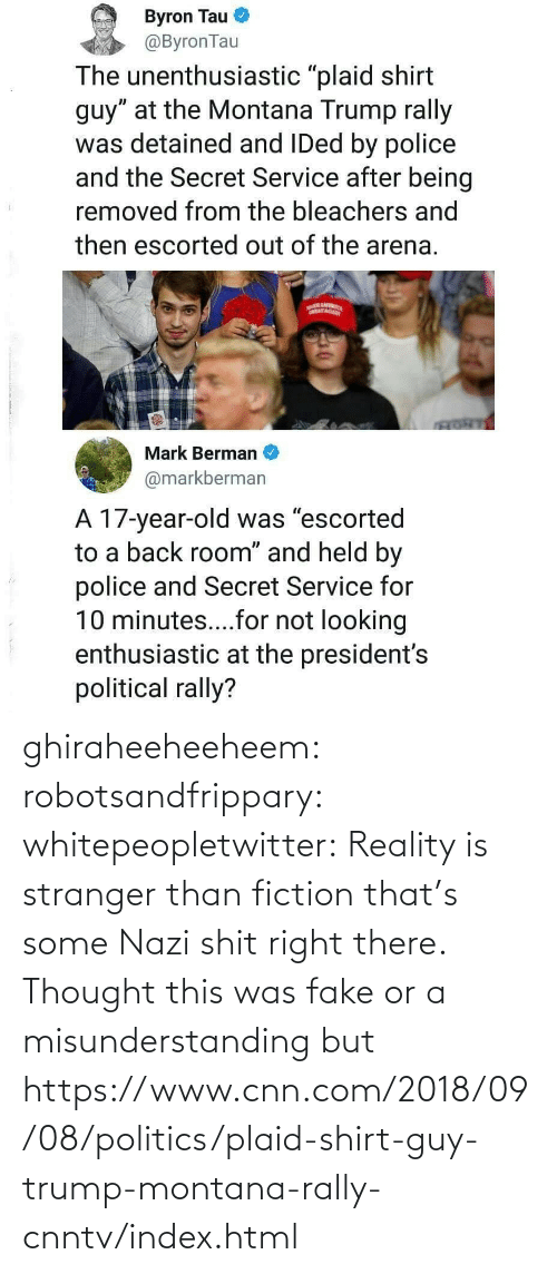 cnn.com, Fake, and Politics: ghiraheeheeheem: robotsandfrippary:  whitepeopletwitter: Reality is stranger than fiction that's some Nazi shit right there.  Thought this was fake or a misunderstanding but https://www.cnn.com/2018/09/08/politics/plaid-shirt-guy-trump-montana-rally-cnntv/index.html