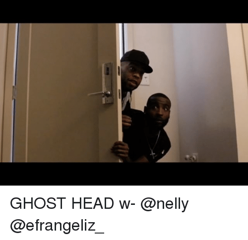 Head, Memes, and Nelly: GHOST HEAD w- @nelly @efrangeliz_