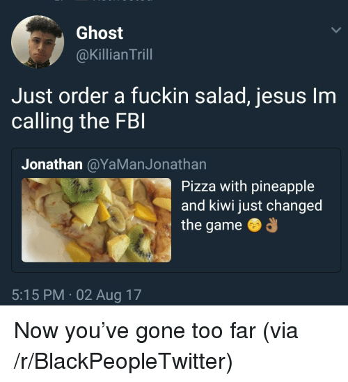 Blackpeopletwitter, Jesus, and Pizza: Ghost  @Killian Trill  Just order a fuckin salad, jesus Im  calling the FB  Jonathan @YaManJonathan  Pizza with pineapple  and kiwi just changed  the game  5:15 PM 02 Aug 17 <p>Now you've gone too far (via /r/BlackPeopleTwitter)</p>
