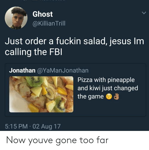 Jesus, Pizza, and The Game: Ghost  @Killian Trill  Just order a fuckin salad, jesus Im  calling the FB  Jonathan @YaManJonathan  Pizza with pineapple  and kiwi just changed  the game  5:15 PM 02 Aug 17 Now youve gone too far