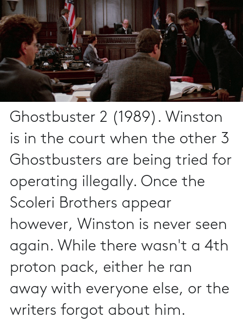Ghostbusters, Never, and Once: Ghostbuster 2 (1989). Winston is in the court when the other 3 Ghostbusters are being tried for operating illegally. Once the Scoleri Brothers appear however, Winston is never seen again. While there wasn't a 4th proton pack, either he ran away with everyone else, or the writers forgot about him.