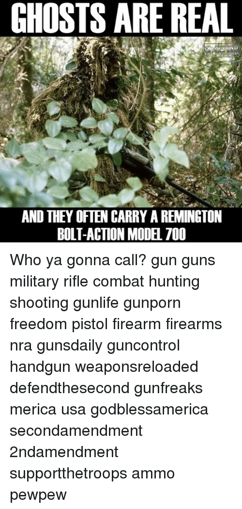 Guns, Memes, and Hunting: GHOSTS ARE REAL  AND THEY OFTEN CARRY AREMINGTON  BOLT-ACTION MODEL 700 Who ya gonna call? gun guns military rifle combat hunting shooting gunlife gunporn freedom pistol firearm firearms nra gunsdaily guncontrol handgun weaponsreloaded defendthesecond gunfreaks merica usa godblessamerica secondamendment 2ndamendment supportthetroops ammo ΜΟΛΩΝΛΑΒΕ pewpew