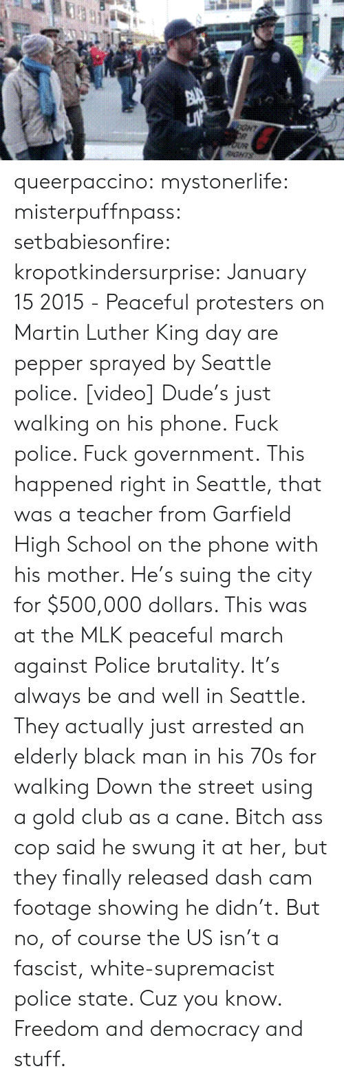 Club, Dude, and Martin: GHT  RGNTS queerpaccino: mystonerlife:  misterpuffnpass:  setbabiesonfire:  kropotkindersurprise: January 152015 - Peaceful protesters on Martin Luther King day are pepper sprayed by Seattle police.[video] Dude's just walking on his phone.  Fuck police. Fuck government.  This happened right in Seattle, that was a teacher from Garfield High School on the phone with his mother. He's suing the city for $500,000 dollars. This was at the MLK peaceful march against Police brutality. It's always be and well in Seattle. They actually just arrested an elderly black man in his 70s for walking Down the street using a gold club as a cane. Bitch ass cop said he swung it at her, but they finally released dash cam footage showing he didn't.  But no, of course the US isn't a fascist, white-supremacist police state. Cuz you know. Freedom and democracy and stuff.