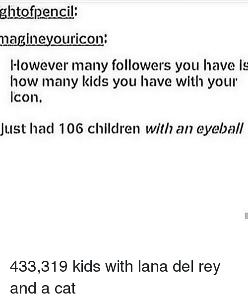 Children, Lana Del Rey, and Memes: ghtofpencil  magineyouricon:  However many followers you have ls  how many kids you have with your  lcon.  Just had 106 children with an eyeball 433,319 kids with lana del rey and a cat