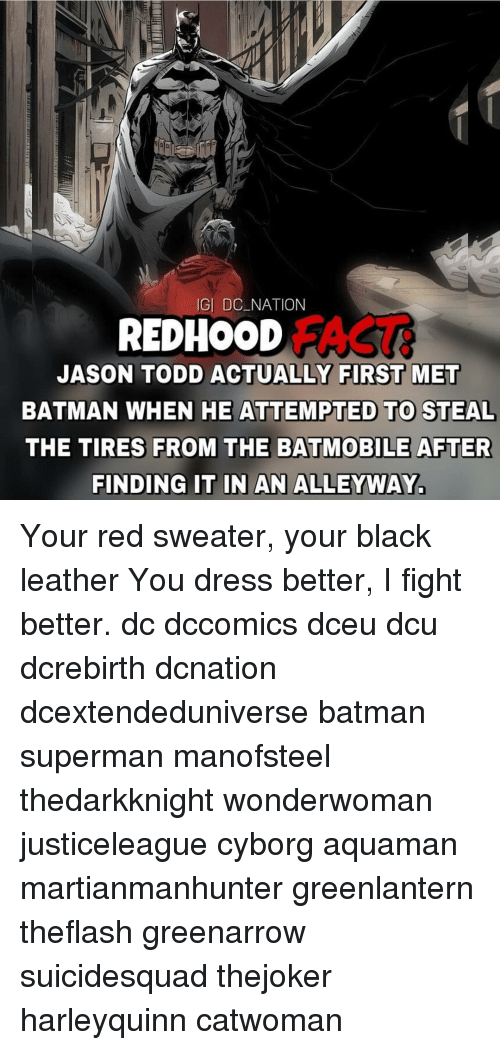 Batman, Memes, and Superman: GI DC NATION  REDHOOD  FACT  JASON TODD ACTUALLY FIRST MET  BATMAN WHEN HE ATTEMPTED TO STEAL  THE TIRES FROM THE BATMOBILE AFTER  FINDING IT IN AN ALLEYWAY. Your red sweater, your black leather You dress better, I fight better. dc dccomics dceu dcu dcrebirth dcnation dcextendeduniverse batman superman manofsteel thedarkknight wonderwoman justiceleague cyborg aquaman martianmanhunter greenlantern theflash greenarrow suicidesquad thejoker harleyquinn catwoman