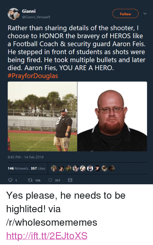 """Football, Http, and The Shooter: Gianni  @Gianni_Versace9  Follow  Rather than sharing details of the shooter, I  choose to HONOR the bravery of HEROS like  a Football Coach & security guard Aaron Feis.  He stepped in front of students as shots were  being fired. He took multiple bullets and later  died. Aaron Fies, YOU ARE A HERO  #PrayforDouglas  8:45 PM-14 Feb 2018  (p..jad, @(9 у  146 Retweets 357 Likes  91 t 146 357 <p>Yes please, he needs to be highlited! via /r/wholesomememes <a href=""""http://ift.tt/2EJtoXS"""">http://ift.tt/2EJtoXS</a></p>"""