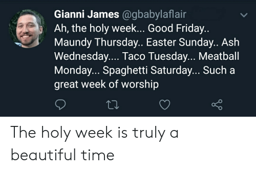 Ash, Beautiful, and Easter: Gianni James @gbabylaflair  Ah, the holy week... Good Friday..  Maundy Thursday.. Easter Sunday.. Ash  Wednesday.... Taco Tuesday... Meatball  Monday... Spaghetti Saturday... Such a  great week of worship The holy week is truly a beautiful time