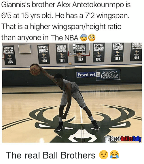 Memes, Nba, and Break: Giannis's brother Alex Antetokounmpo is  6'5 at 15 yrs old. He has a 7'2 wingspan.  That is a higher wingspanheight ratio  than anyone in The NBA  CENTRAL  DIVISIO  DIVISION  MIDWEST  DIVISION  DIVISION  CHAMPIONS  DIVISION  1985  1983  1984  1981  1980  1916  MEDICAL  Froedtert  LLEGE of  WISCONSIN  Break  Ankles The real Ball Brothers 😧😂