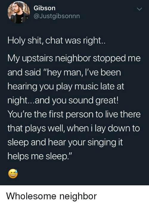 """Music, Shit, and Singing: Gibson  @Justgibsonnn  Holy shit, chat was right.  My upstairs neighbor stopped me  and said """"hey man, I've been  hearing you play music late at  night...and you sound great!  You're the first person to live there  that plays well, wheni lay down to  sleep and hear your singing it  helps me sleep."""" Wholesome neighbor"""