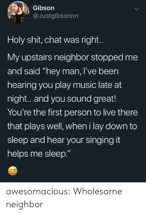 "Music, Shit, and Singing: Gibson  @Justgibsonnn  Holy shit, chat was right.  My upstairs neighbor stopped me  and said ""hey man, I've been  hearing you play music late at  night...and you sound great!  You're the first person to live there  that plays well, wheni lay down to  sleep and hear your singing it  helps me sleep."" awesomacious:  Wholesome neighbor"