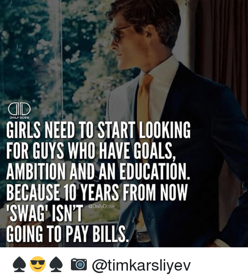 Girls, Goals, and Memes: GID  GIRLS NEED TO START LOOKING  FOR GUYS WHO HAVE GOALS,  AMBITION AND AN EDUCATION  BECAUSE 10 YEARS FROM NOW  SWAG'ISN'T  GOING TO PAY BILLS  DALY OOS2  @DailyDose ♠️😎♠️ 📷 @timkarsliyev