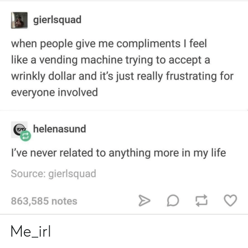 Life, Never, and Irl: gierlsquad  when people give me compliments I feel  like a vending machine trying to accept a  wrinkly dollar and it's just really frustrating for  everyone involved  helenasund  I've never related to anything more in my life  Source: gierlsquad  863,585 notes Me_irl