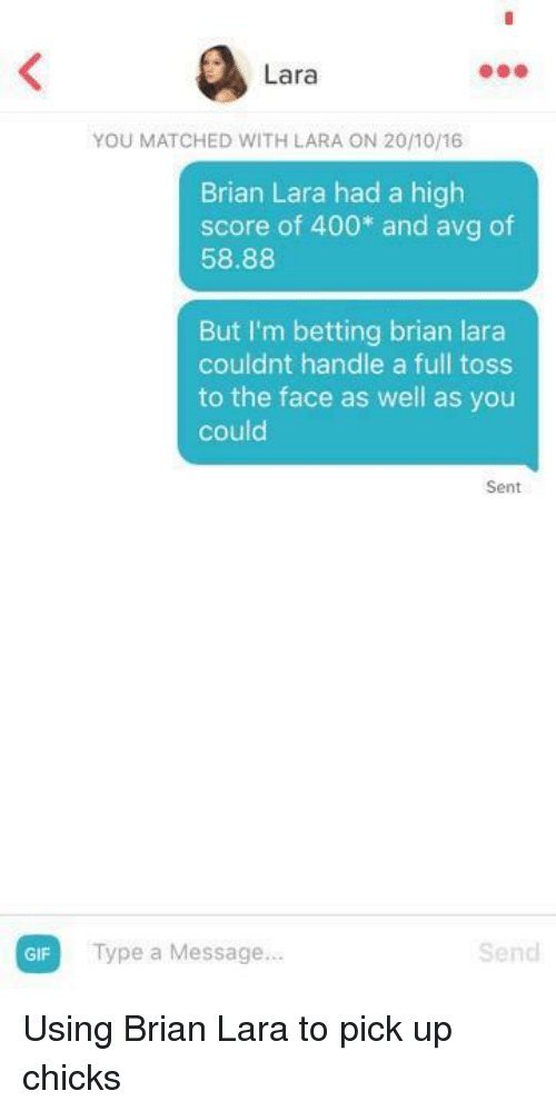 Gif, Avg, and Score: GIF  Lara  Brian Lara had a high  score of 400 and avg of  58.88  But I'm betting brian lara  couldnt handle a full toss  to the face as well as you  could  Sent  Type a Message...  Send Using Brian Lara to pick up chicks