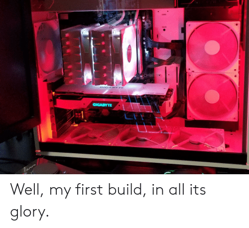 GIG4 BYTE GIGABYTE Vero Well My First Build in All Its Glory