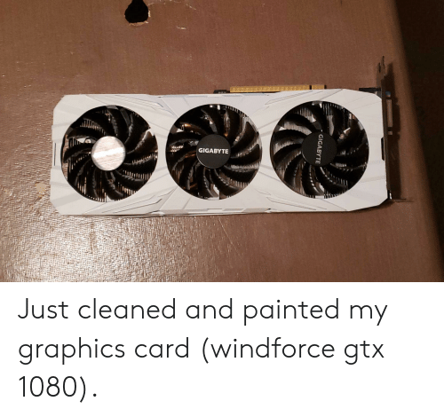 GIGABYTE Just Cleaned and Painted My Graphics Card Windforce Gtx
