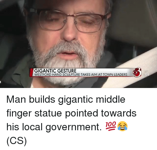 Memes, Government, and 🤖: GIGANTIC GESTURE  WESTFORD HAND SCULPTURE TAKES AIM AT TOWN LEADERS  81 Man builds gigantic middle finger statue pointed towards his local government. 💯😂 (CS)