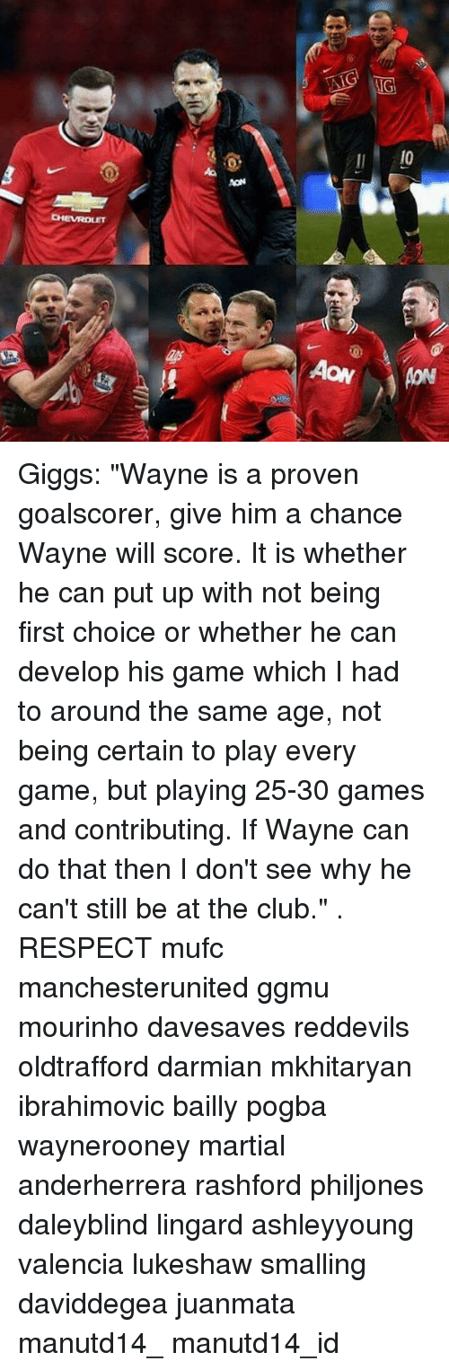 "Club, Memes, and Respect: Giggs: ""Wayne is a proven goalscorer, give him a chance Wayne will score. It is whether he can put up with not being first choice or whether he can develop his game which I had to around the same age, not being certain to play every game, but playing 25-30 games and contributing. If Wayne can do that then I don't see why he can't still be at the club."" . RESPECT mufc manchesterunited ggmu mourinho davesaves reddevils oldtrafford darmian mkhitaryan ibrahimovic bailly pogba waynerooney martial anderherrera rashford philjones daleyblind lingard ashleyyoung valencia lukeshaw smalling daviddegea juanmata manutd14_ manutd14_id"