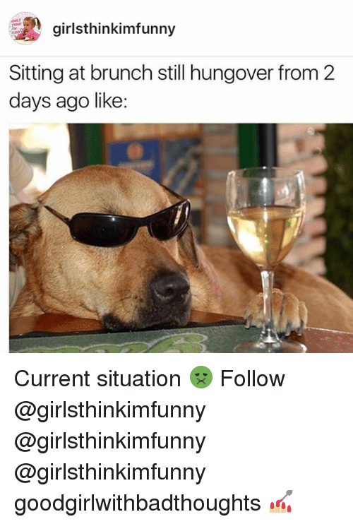 Memes, 🤖, and Brunch: giinkimfunny  girlst  Sitting at brunch still hungover from 2  days ago like Current situation 🤢 Follow @girlsthinkimfunny @girlsthinkimfunny @girlsthinkimfunny goodgirlwithbadthoughts 💅🏼