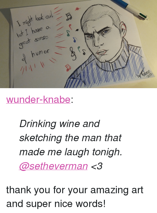 """Drinking, Tumblr, and Wine: Gil  but I have a  humor <p><a href=""""http://wunder-knabe.tumblr.com/post/157417049754/drinking-wine-and-sketching-the-man-that-made-me"""" class=""""tumblr_blog"""">wunder-knabe</a>:</p><blockquote><p><i>Drinking wine and sketching the man that made me laugh tonigh. <br/><a class=""""tumblelog"""" href=""""https://tmblr.co/mBzwehFPuDrE1Hl_h5zPkgQ"""">@setheverman</a> &lt;3</i><br/></p></blockquote> <p>thank you for your amazing art and super nice words!</p>"""