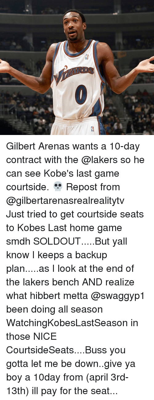 Sports, Gilbert Arenas, and Game: Gilbert Arenas wants a 10-day contract with the @lakers so he can see Kobe's last game courtside. 💀 Repost from @gilbertarenasrealrealitytv ・・・ Just tried to get courtside seats to Kobes Last home game smdh SOLDOUT.....But yall know I keeps a backup plan.....as I look at the end of the lakers bench AND realize what hibbert metta @swaggyp1 been doing all season WatchingKobesLastSeason in those NICE CourtsideSeats....Buss you gotta let me be down..give ya boy a 10day from (april 3rd-13th) ill pay for the seat...