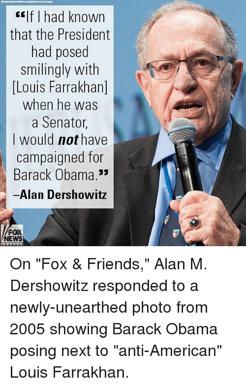 """Friends, Gilf, and Memes: Gilf I had known  that the President  had posed  smilingly with  Louis Farrakhan]  when he was  a Senator,  I would not have  campaigned for  Barack Obama.3""""  Alan Dershowitz  FOX  NEWS On """"Fox & Friends,"""" Alan M. Dershowitz responded to a newly-unearthed photo from 2005 showing Barack Obama posing next to """"anti-American"""" Louis Farrakhan."""