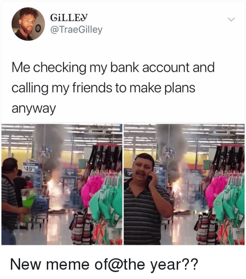 Friends, Meme, and Memes: GİLLEV  O @TraeGilley  Me checking my bank account and  calling my friends to make plans  anyway  49  6  ls New meme of@the year??
