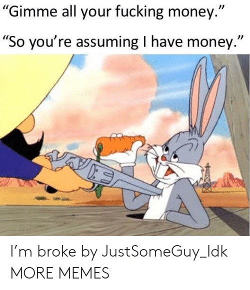 "Dank, Fucking, and Memes: Gimme all your fucking money.""  ""So you're assuming I have money."" I'm broke by JustSomeGuy_Idk MORE MEMES"