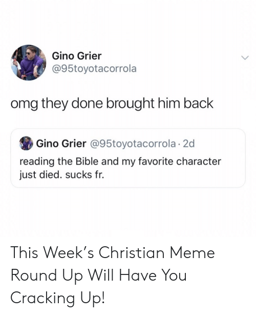 Meme, Omg, and Bible: Gino Grier  @95toyotacorrola  omg they done brought him back  Gino Grier @95toyotacorrola 2d  reading the Bible and my favorite character  just died. sucks fr. This Week's Christian Meme Round Up Will Have You Cracking Up!