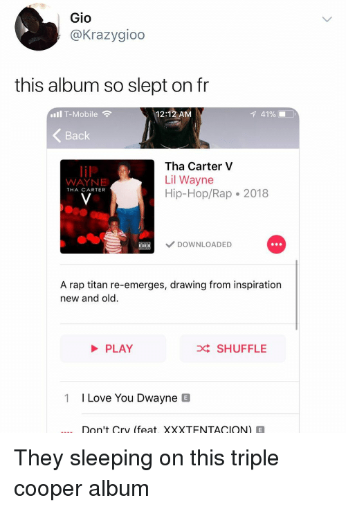 Funny, Lil Wayne, and Love: Gio  @Krazygioo  this album so slept on fr  Il T-Mobile  12:12 AM  1 41% ■  Back  Tha Carter V  Lil Wayne  Hip-Hop/Rap 2018  WAYNE  THA CARTER  DOWNLOADED  A rap titan re-emerges, drawing from inspiration  new and old.  PLAY  D SHUFFLE  1  I Love You Dwayne B  Don't Cry (feat, XXXTENTACION)E They sleeping on this triple cooper album