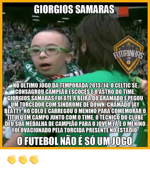 Memes, Astros, and 🤖: GIORGIOS SAMARAS  RINHAS  NO ULTIMOJOGO DATEMPORADA2013 14,0CELTIC SE  CONSAGROU EO ASTRO DOT  GIORGIOSSAMARASFOIATEABEIRADOGRAMADOEPEGOU  UMTORCEDORICOMISINDROMEDEDOWN CHAMADOUAY  BEATTV, NO COLO E CARREGOU O MENINO PARA COMEMORARO  TITULOEM CAMPO JUNTO COMO TIME OTECNICO DO CLUBE  DEU  DE CAM PEAO PARA OJOVEMIFAEOMENINO  FOIOVACIONADO PELATORCIDA PRESENTE NO ESTADIO  OFUTEBOLINADESOUMIOGO 👏👏👏