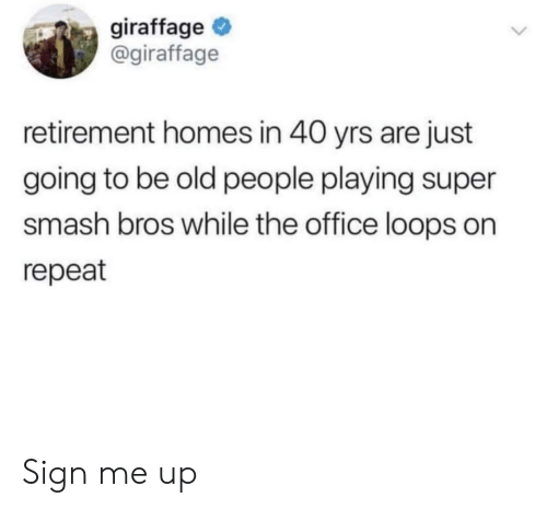 Old People, Smashing, and Super Smash Bros: giraffage  @giraffage  retirement homes in 40 yrs are just  going to be old people playing super  smash bros while the office loops on  repeat Sign me up