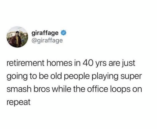 Old People, Smashing, and Super Smash Bros: giraffage  @giraffage  retirement homes in 40 yrs are just  going to be old people playing super  smash bros while the office loops on  repeat