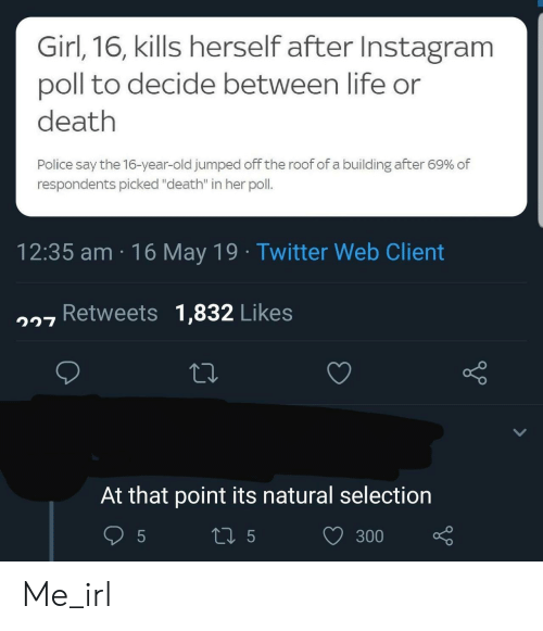 """Instagram, Life, and Police: Girl,16, kills herself after Instagram  poll to decide between life or  death  Police say the 16-year-old jumped off the roof of a building after 69% of  respondents picked """"death"""" in her poll.  12:35 am 16 May 19 Twitter Web Client  7 Retweets 1,832 Likes  At that point its natural selection  300 Me_irl"""
