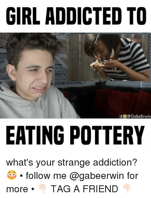 girl addicted to ar if gabeerwin eating pottery whats your 15195780 ✅ 25 best memes about strange addictions strange addictions memes,Addicted To Memes