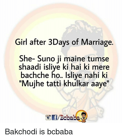 "Marriage, Memes, and Girl: Girl after 3Days of Marriage.  She- Suno ji maine tumse  shaadi isliye ki hai ki mere  bachche ho.. Isliye nahi ki  ""Mujhe tatti khulkar aaye""  /Bobaba Bakchodi is bcbaba"