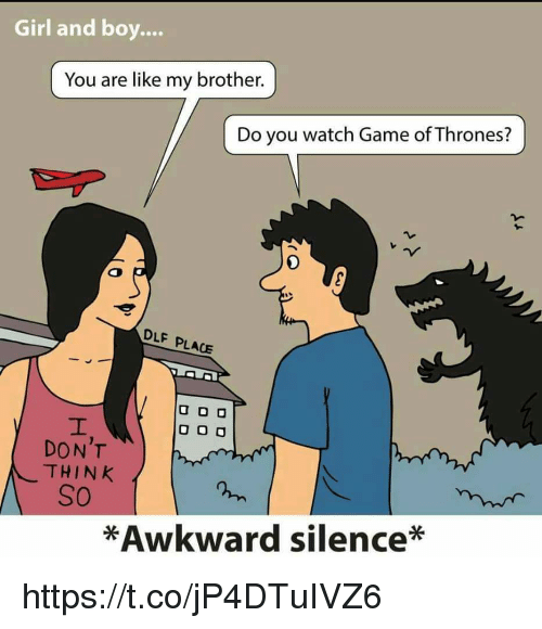 Memes, Awkward, and Game: Girl and boy.  You are like my brother  Do you watch Game ofThrones?  DLF PLACE  U DO  O O O  DON'T  THINK  SO  *Awkward silence* https://t.co/jP4DTuIVZ6