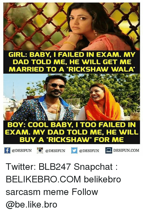 "Be Like, Dad, and Meme: GIRL: BABY, I FAILED IN EXAM. MY  DAD TOLD ME, HE WILL GET ME  MARRIED TO A ""RICKSHAW WALA  BOY: COOL BABY, I TOO FAILED IN  EXAM. MY DAD TOLD ME, HE WILL  BUY A RICKSHAW FOR ME  【 @DESIFUN I『@DESIFUN  @DESIFUN DESIFUN.COM Twitter: BLB247 Snapchat : BELIKEBRO.COM belikebro sarcasm meme Follow @be.like.bro"