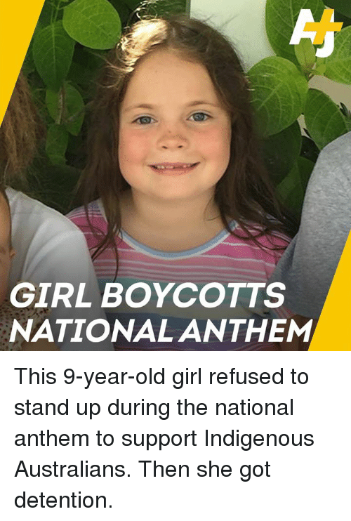 Memes, National Anthem, and Girl: GIRL BOYCOTTS  NATIONAL ANTHEM This 9-year-old girl refused to stand up during the national anthem to support Indigenous Australians. Then she got detention.