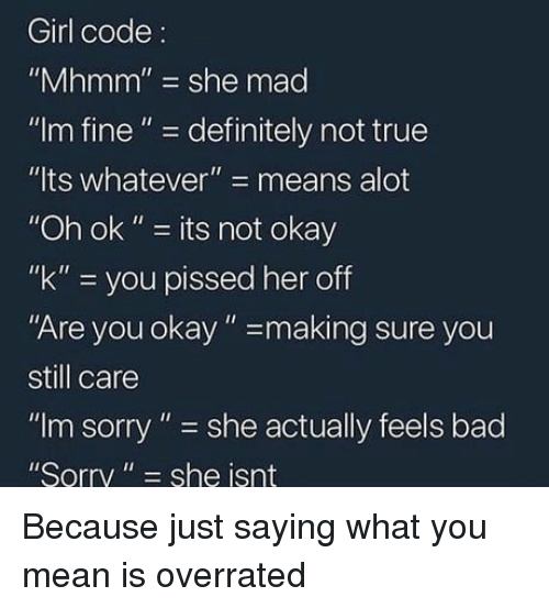 "Bad, Definitely, and Sorry: Girl code:  ""Mhmm"" she mad  ""Im fine""- definitely not true  ""lts whatever""- means alot  ""Oh ok"" - its not okay  ""k"" you pissed her off  Are you okay""-making sure you  still care  ""Im sorry"" she actually feels bad  Sorry"" she isnt Because just saying what you mean is overrated"