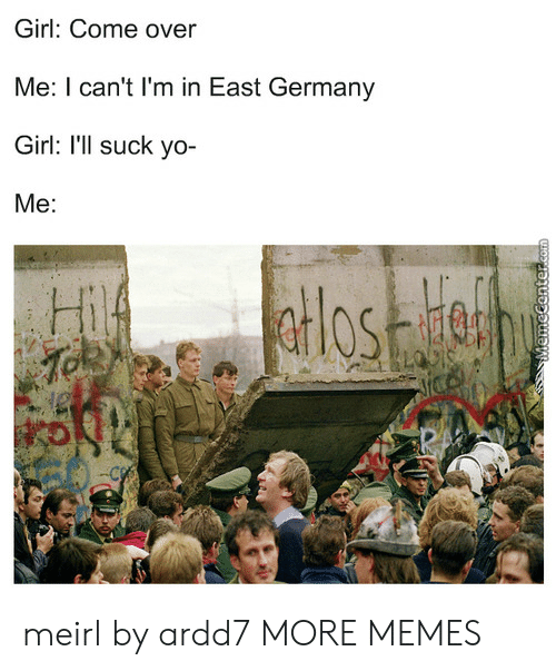 Come Over, Dank, and Memes: Girl: Come over  Me: I can't I'm in East Germany  Girl: I'll suck yo-  Me:  Hi meirl by ardd7 MORE MEMES