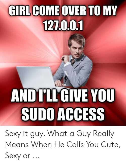 Girl Come Over To My 127001 And I Ll Give You Sudo Access Sexy It Guy What A Guy Really Means When He Calls You Cute Sexy Or Come Over Meme On