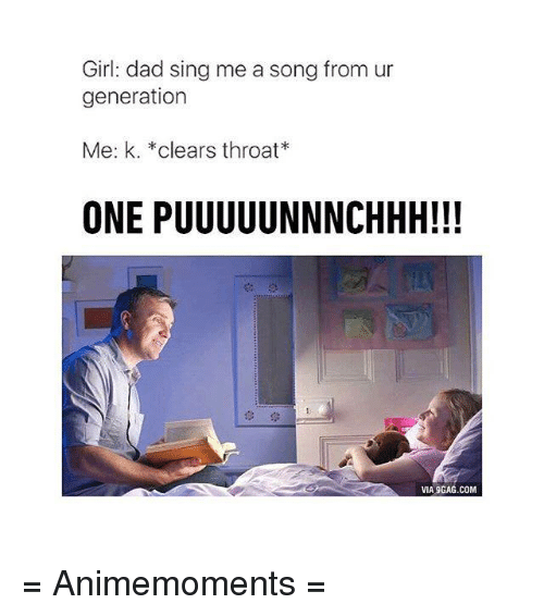 Memes, Singing, and Girl: Girl: dad sing me a song from ur  generation  Me: k. *clears throat*  ONE PUUUUUNNNCHHH!!!  VIA9GAG.COM = Animemoments =