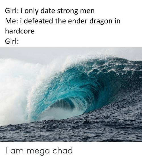 Date, Girl, and Mega: Girl: i only date strong men  Me: i defeated the ender dragon in  hardcore  Girl: I am mega chad