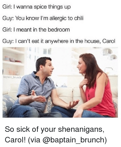 Memes, Shenanigans, and Girl: Girl: I wanna spice things up  Guy: You know I'm allergic to chili  Girl: I meant in the bedroomm  Guy: I can't eat it anywhere in the house, Carol  baptain brunch So sick of your shenanigans, Carol! (via @baptain_brunch)
